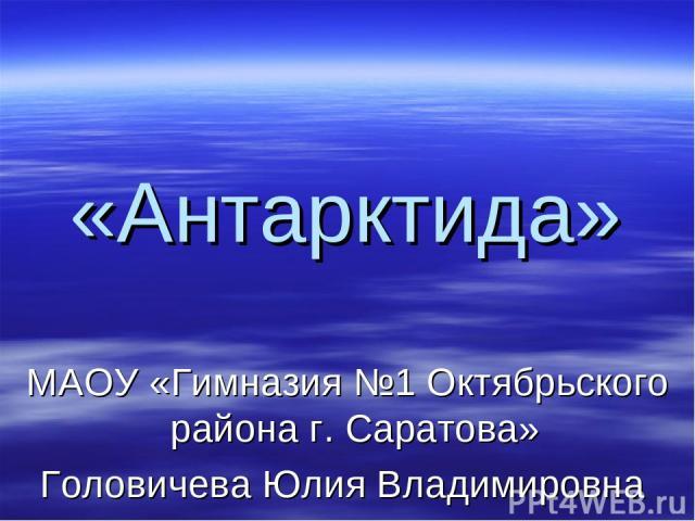 «Антарктида» МАОУ «Гимназия №1 Октябрьского района г. Саратова» Головичева Юлия Владимировна