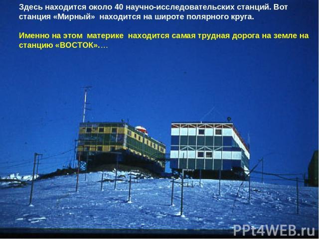 Здесь находится около 40 научно-исследовательских станций. Вот станция «Мирный» находится на широте полярного круга. Именно на этом материке находится самая трудная дорога на земле на станцию «ВОСТОК».…