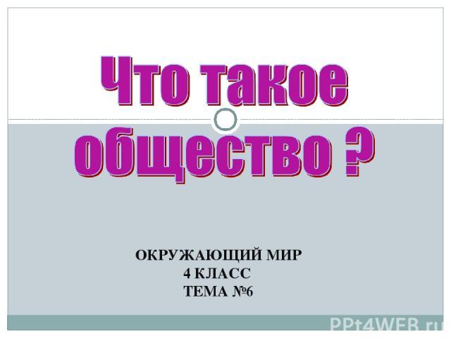 ОКРУЖАЮЩИЙ МИР 4 КЛАСС ТЕМА №6