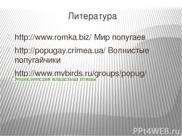 Литература http://www.romka.biz/ Мир попугаев http://popugay.crimea.ua/ Волнистые попугайчики http://www.mybirds.ru/groups/popug/
