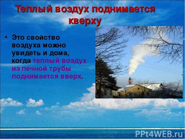 Теплый воздух поднимается кверху Это свойство воздуха можно увидеть и дома, когда теплый воздух из печной трубы поднимается вверх.