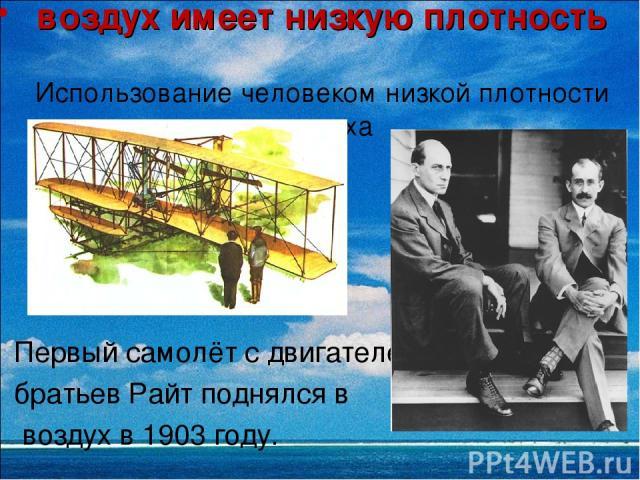 воздух имеет низкую плотность Использование человеком низкой плотности воздуха Первый самолёт с двигателем братьев Райт поднялся в воздух в 1903 году.