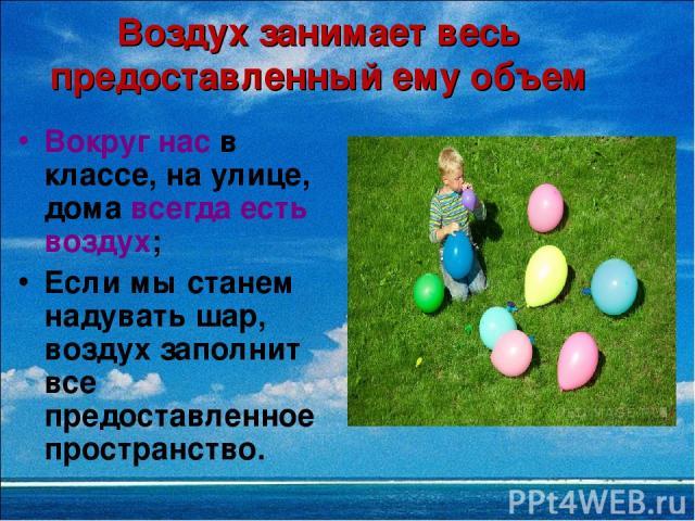 Воздух занимает весь предоставленный ему объем Вокруг нас в классе, на улице, дома всегда есть воздух; Если мы станем надувать шар, воздух заполнит все предоставленное пространство.