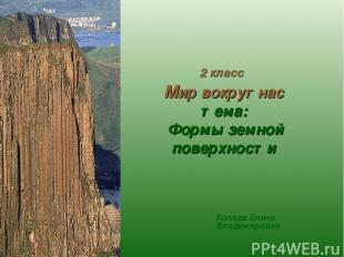 Коляда Елена Владимировна 2 класс Мир вокруг нас тема: Формы земной поверхности