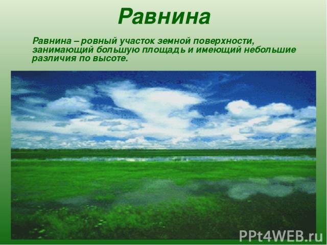 Равнина Равнина – ровный участок земной поверхности, занимающий большую площадь и имеющий небольшие различия по высоте.