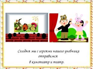 Сегодня мы с героями нашего учебника отправимся в кинотеатр и театр.