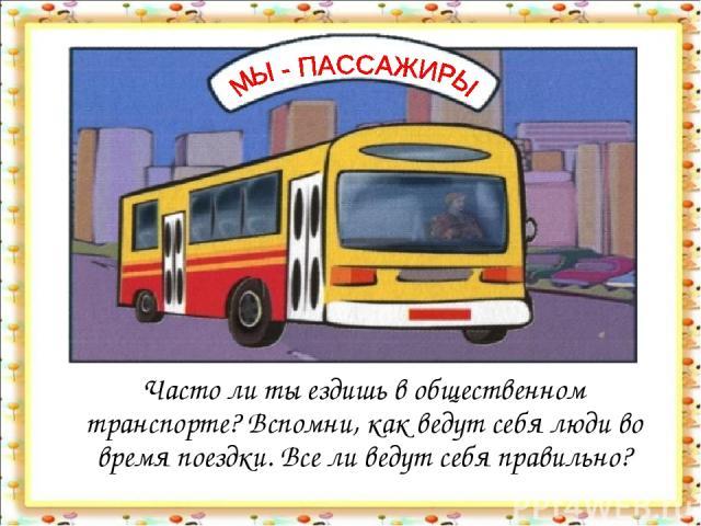 Часто ли ты ездишь в общественном транспорте? Вспомни, как ведут себя люди во время поездки. Все ли ведут себя правильно?