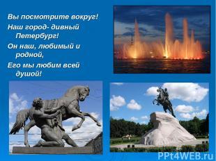 Вы посмотрите вокруг! Наш город- дивный Петербург! Он наш, любимый и родной, Его