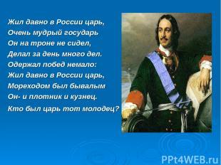 Жил давно в России царь, Очень мудрый государь Он на троне не сидел, Делал за де