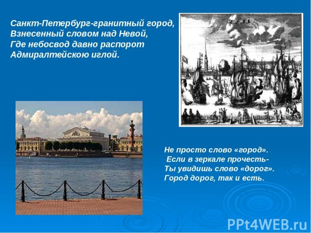 Санкт-Петербург-гранитный город, Взнесенный словом над Невой, Где небосвод давно распорот Адмиралтейскою иглой. Не просто слово «город». Если в зеркале прочесть- Ты увидишь слово «дорог». Город дорог, так и есть.