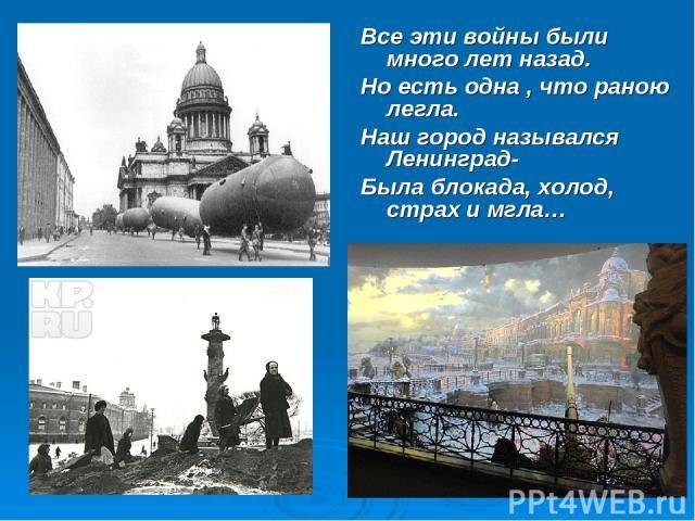 Все эти войны были много лет назад. Но есть одна , что раною легла. Наш город назывался Ленинград- Была блокада, холод, страх и мгла…