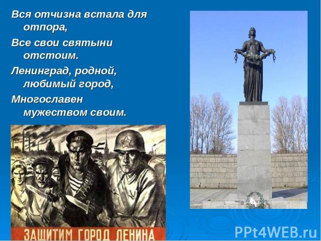 Вся отчизна встала для отпора, Все свои святыни отстоим. Ленинград, родной, любимый город, Многославен мужеством своим.