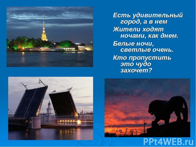 Есть удивительный город, а в нем Жители ходят ночами, как днем. Белые ночи, светлые очень. Кто пропустить это чудо захочет?