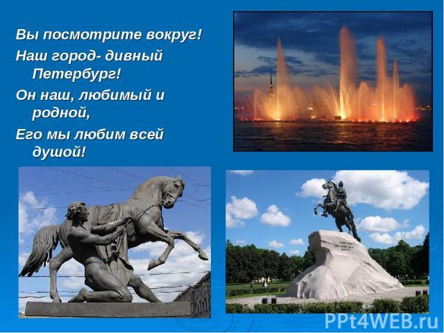 Вы посмотрите вокруг! Наш город- дивный Петербург! Он наш, любимый и родной, Его мы любим всей душой!