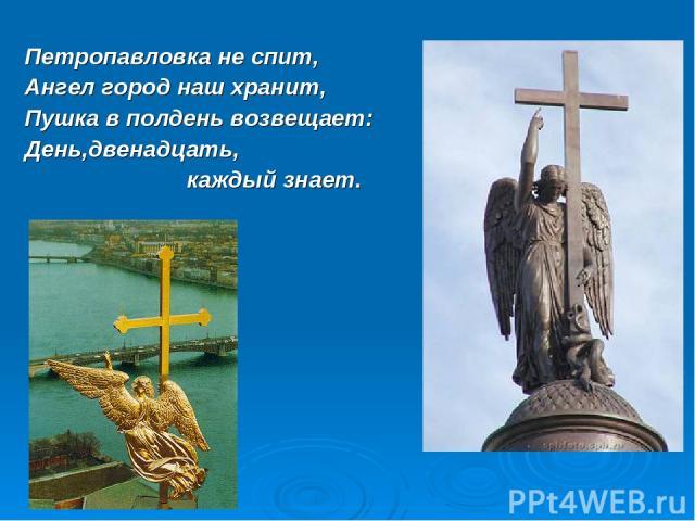 Петропавловка не спит, Ангел город наш хранит, Пушка в полдень возвещает: День,двенадцать, каждый знает.
