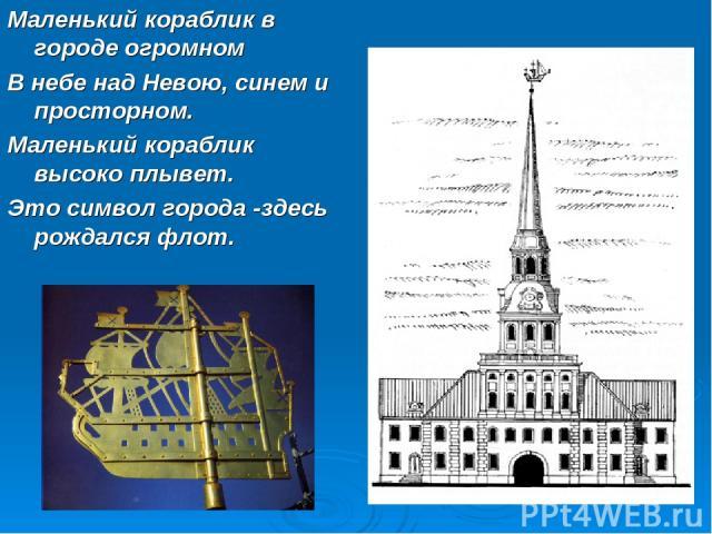 Маленький кораблик в городе огромном В небе над Невою, синем и просторном. Маленький кораблик высоко плывет. Это символ города -здесь рождался флот.