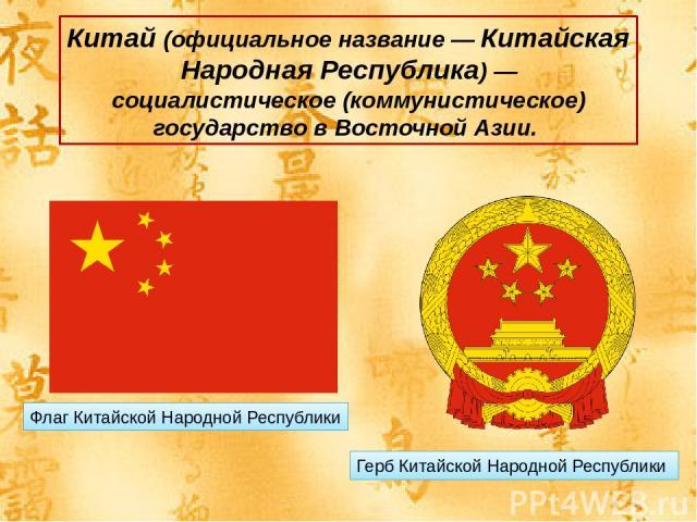 Китай (официальное название — Китайская Народная Республика) — социалистическое (коммунистическое) государство в Восточной Азии. Флаг Китайской Народной Республики Герб Китайской Народной Республики