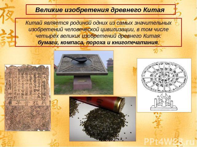 Великие изобретения древнего Китая Китай является родиной одних из самых значительных изобретений человеческой цивилизации, в том числе четырёх великих изобретений древнего Китая: бумаги, компаса, пороха и книгопечатания.