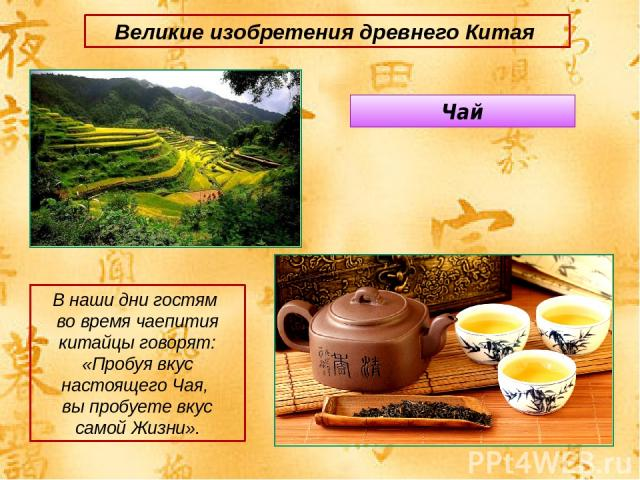 Великие изобретения древнего Китая Чай В наши дни гостям во время чаепития китайцы говорят: «Пробуя вкус настоящего Чая, вы пробуете вкус самой Жизни».
