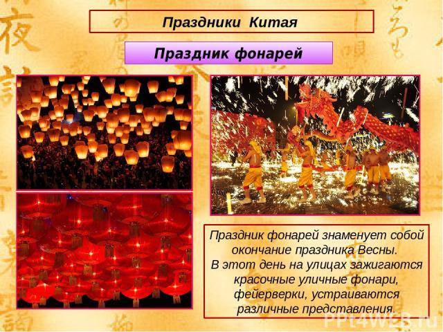 Праздники Китая Праздник фонарей знаменует собой окончание праздника Весны. В этот день на улицах зажигаются красочные уличные фонари, фейерверки, устраиваются различные представления. Праздник фонарей