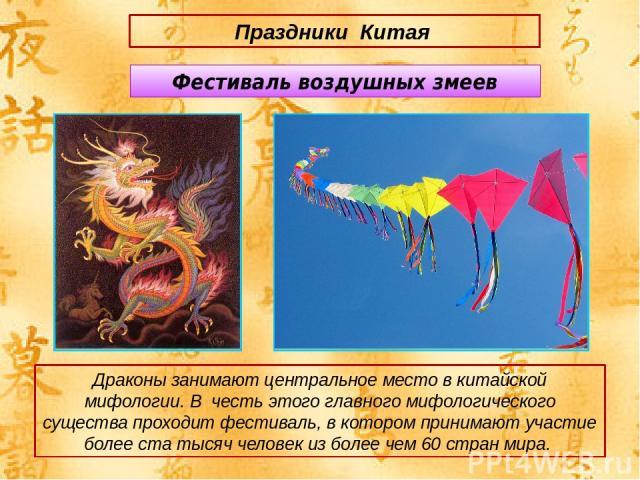 Праздники Китая Драконы занимают центральное место в китайской мифологии. В честь этого главного мифологического существа проходит фестиваль, в котором принимают участие более ста тысяч человек из более чем 60 стран мира. Фестиваль воздушных змеев