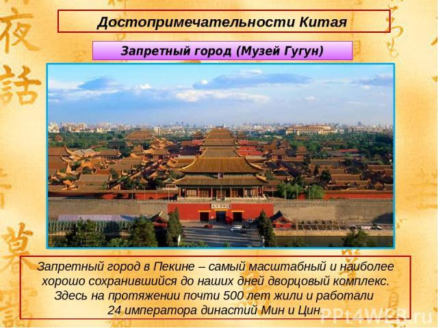 Запретный город (Музей Гугун) Запретный город в Пекине – самый масштабный и наиболее хорошо сохранившийся до наших дней дворцовый комплекс. Здесь на протяжении почти 500 лет жили и работали 24 императора династий Мин и Цин. Достопримечательности Китая