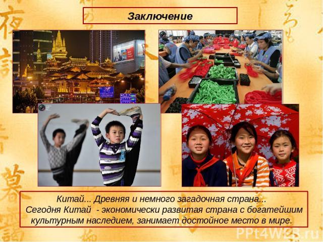 Заключение Китай... Древняя и немного загадочная страна... Сегодня Китай - экономически развитая страна с богатейшим культурным наследием, занимает достойное место в мире.
