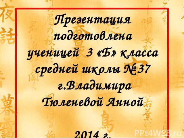 Презентация подготовлена ученицей 3 «Б» класса средней школы № 37 г.Владимира Тюленевой Анной 2014 г.