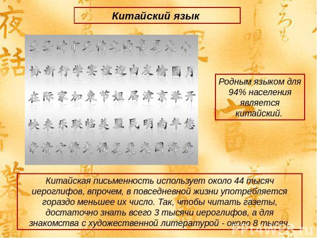 Китайский язык Китайская письменность использует около 44 тысяч иероглифов, впрочем, в повседневной жизни употребляется гораздо меньшее их число. Так, чтобы читать газеты, достаточно знать всего 3 тысячи иероглифов, а для знакомства с художественной…