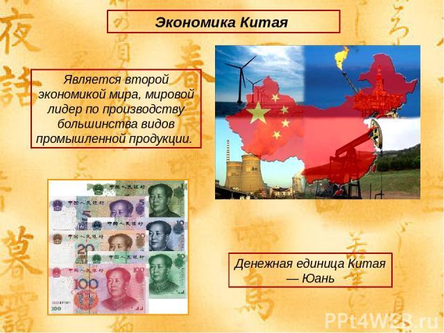 Экономика Китая Является второй экономикой мира, мировой лидер по производству большинства видов промышленной продукции. Денежная единица Китая — Юань