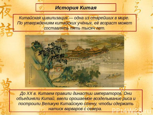 История Китая Китайская цивилизация — одна из старейших в мире. По утверждениям китайских учёных, её возраст может составлять пять тысяч лет. До ХХ в. Китаем правили династии императоров. Они объединяли Китай, ввели орошаемое возделывание риса и пос…