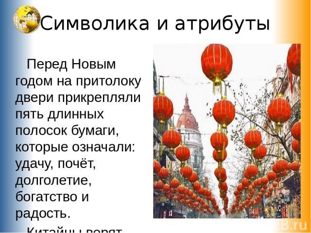 Символика и атрибуты Перед Новым годом на притолоку двери прикрепляли пять длинных полосок бумаги, которые означали: удачу, почёт, долголетие, богатство и радость. Китайцы верят, что шум прогоняет все плохое, что было в прошлом, и приносит удачу в б…