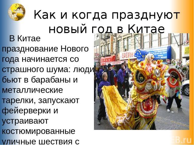 Как и когда празднуют новый год в Китае В Китае празднование Нового года начинается со страшного шума: люди бьют в барабаны и металлические тарелки, запускают фейерверки и устраивают костюмированные уличные шествия с пляшущими драконами или львами.