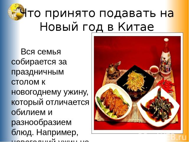 Что принято подавать на Новый год в Китае Вся семья собирается за праздничным столом к новогоднему ужину, который отличается обилием и разнообразием блюд. Например, новогодний ужин не обходится без блюд из куриного мяса, рыбы и «доуфу» – соевого творога.