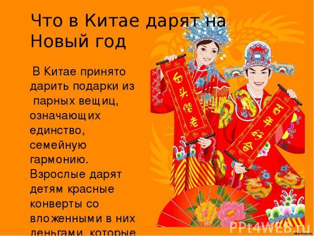 Что в Китае дарят на Новый год В Китае принято дарить подарки из парных вещиц, означающих единство, семейную гармонию. Взрослые дарят детям красные конверты со вложенными в них деньгами, которые будут приносить удачу и счастье.