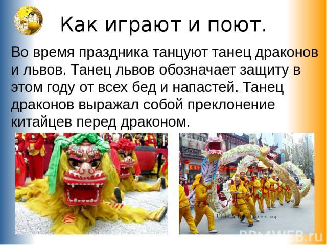 Как играют и поют. Во время праздника танцуют танец драконов и львов. Танец львов обозначает защиту в этом году от всех бед и напастей. Танец драконов выражал собой преклонение китайцев перед драконом.