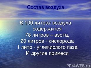 Состав воздуха В 100 литрах воздуха содержится 78 литров – азота, 20 литров - ки