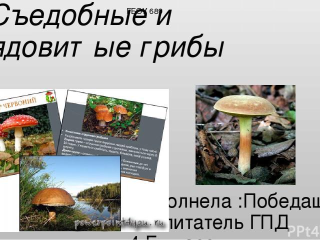 Съедобные и ядовитые грибы Выполнела :Победаш З.А. Воспитатель ГПД 4 Б класс. ГБОУ 689
