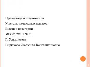 Презентацию подготовила Учитель начальных классов Высшей категории МБОУ СОШ № 81
