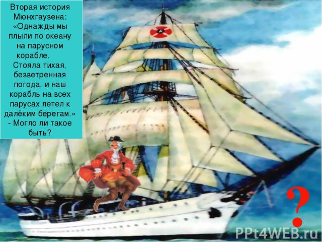 ? Вторая история Мюнхгаузена: «Однажды мы плыли по океану на парусном корабле. Стояла тихая, безветренная погода, и наш корабль на всех парусах летел к далёким берегам.» - Могло ли такое быть?