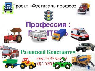 Проект «Фестиваль профессий» Профессия : ВОДИТЕЛЬ Разинский Константин Ученик 3