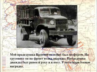 Мой прадедушка Василий на войне был шофером. На грузовике он на фронт возил снар