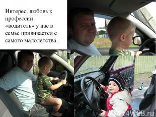 Интерес, любовь к профессии «водитель» у нас в семье прививается с самого малоле