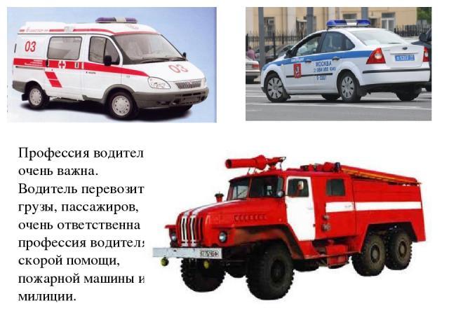 Профессия водителя очень важна. Водитель перевозит грузы, пассажиров, очень ответственна профессия водителя скорой помощи, пожарной машины и милиции.