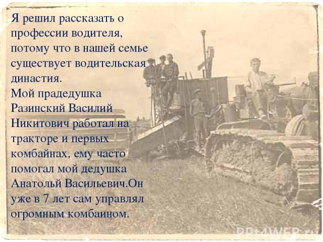 Я решил рассказать о профессии водителя, потому что в нашей семье существует водительская династия. Мой прадедушка Разинский Василий Никитович работал на тракторе и первых комбайнах, ему часто помогал мой дедушка Анатольй Васильевич.Он уже в 7 лет с…