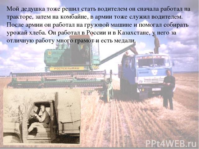 Мой дедушка тоже решил стать водителем он сначала работал на тракторе, затем на комбайне, в армии тоже служил водителем. После армии он работал на грузовой машине и помогал собирать урожай хлеба. Он работал в России и в Казахстане, у него за отличну…