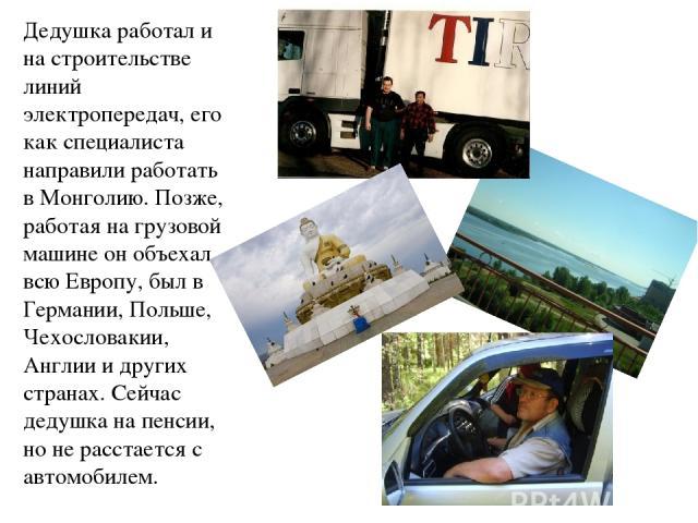 Дедушка работал и на строительстве линий электропередач, его как специалиста направили работать в Монголию. Позже, работая на грузовой машине он объехал всю Европу, был в Германии, Польше, Чехословакии, Англии и других странах. Сейчас дедушка на пен…