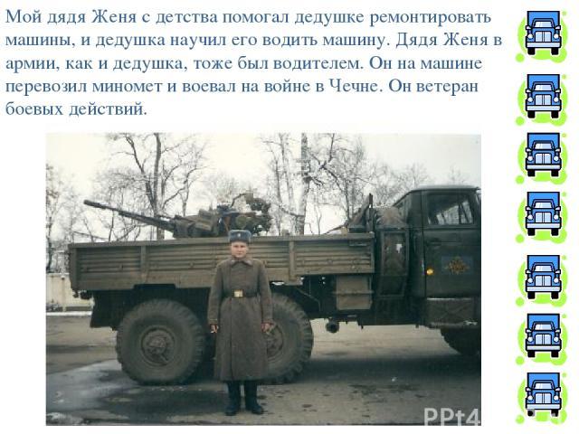 Мой дядя Женя с детства помогал дедушке ремонтировать машины, и дедушка научил его водить машину. Дядя Женя в армии, как и дедушка, тоже был водителем. Он на машине перевозил миномет и воевал на войне в Чечне. Он ветеран боевых действий.