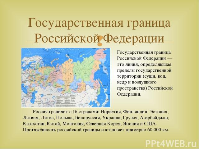 Государственная граница Российской Федерации Россия граничит с16странами: Норвегия, Финляндия, Эстония, Латвия, Литва, Польша, Белоруссия, Украина, Грузия, Азербайджан, Казахстан, Китай, Монголия, Северная Корея, Япония иСША. Протяжённость россий…