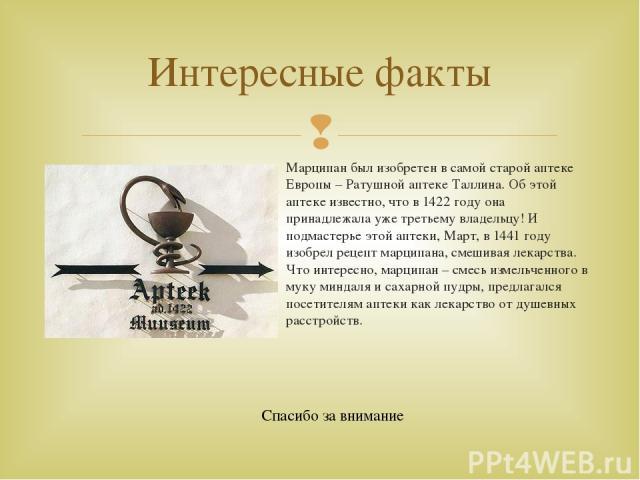 Марципан был изобретен в самой старой аптеке Европы – Ратушной аптеке Таллина. Об этой аптеке известно, что в 1422 году она принадлежала уже третьему владельцу! И подмастерье этой аптеки, Март, в 1441 году изобрел рецепт марципана, смешивая лекарств…